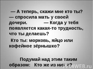 — А теперь, скажи мне кто ты? — спросила мать у своей дочери. — Когда у тебя поя