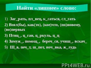 Найти «лишнее» слово: 1) Заг_рать, пл_вец, к_саться, сл_гать 2) Взял(бы), как(то