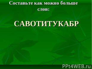 Составьте как можно больше слов: савотитукабр