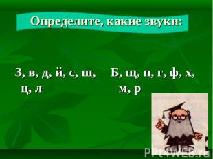 Определите, какие звуки: З, в, д, й, с, ш, ц, л Б, щ, п, г, ф, х, м, р