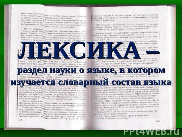 ЛЕКСИКА – раздел науки о языке, в котором изучается словарный состав языка