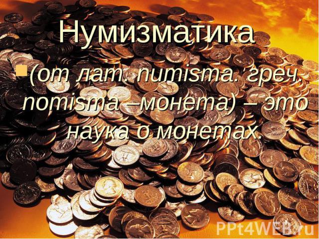 Нумизматика (от лат. numisma. греч. nomisma –монета) – это наука о монетах.