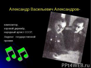 Александр Васильевич Александров- композитор, хоровой дирижёр, народный артист С