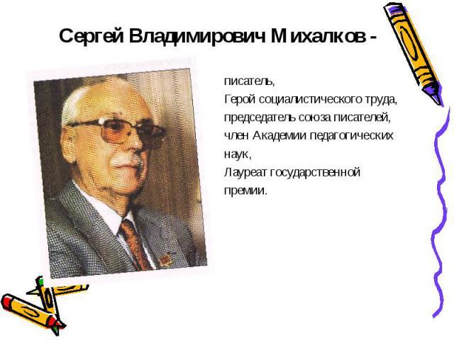 Сергей Владимирович Михалков - писатель, Герой социалистического труда, председатель союза писателей, член Академии педагогических наук, Лауреат государственной премии.
