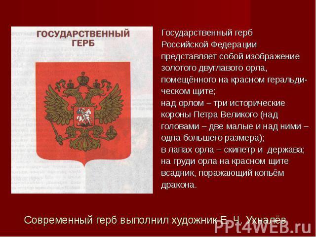 Государственный герб Российской Федерации представляет собой изображение золотого двуглавого орла, помещённого на красном геральди- ческом щите; над орлом – три исторические короны Петра Великого (над головами – две малые и над ними – одна большего …