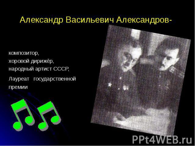 Александр Васильевич Александров- композитор, хоровой дирижёр, народный артист СССР, Лауреат государственной премии