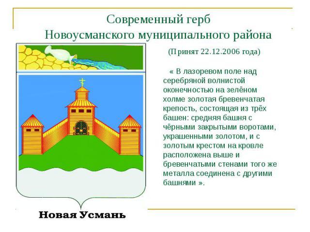 Современный герб Новоусманского муниципального района (Принят 22.12.2006 года) « В лазоревом поле над серебряной волнистой оконечностью на зелёном холме золотая бревенчатая крепость, состоящая из трёх башен: средняя башня с чёрными закрытыми воротам…