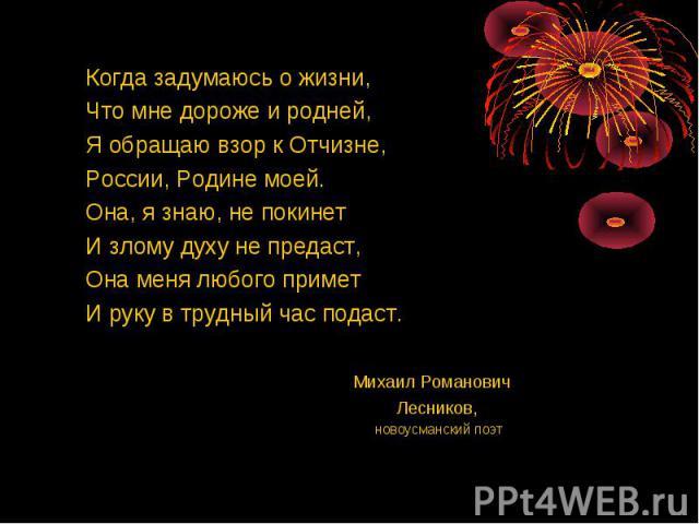 Когда задумаюсь о жизни, Что мне дороже и родней, Я обращаю взор к Отчизне, России, Родине моей. Она, я знаю, не покинет И злому духу не предаст, Она меня любого примет И руку в трудный час подаст. Михаил Романович Лесников, новоусманский поэт
