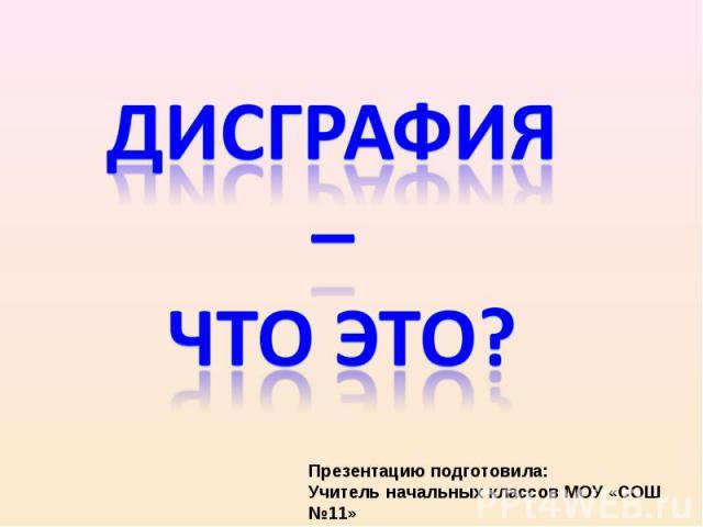 Дисграфия – что это? Презентацию подготовила: Учитель начальных классов МОУ «СОШ №11» Любезнова Вера Владимировна