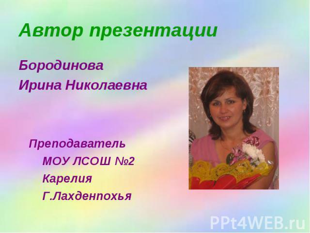 Автор презентации Бородинова Ирина Николаевна Преподаватель МОУ ЛСОШ №2 Карелия Г.Лахденпохья