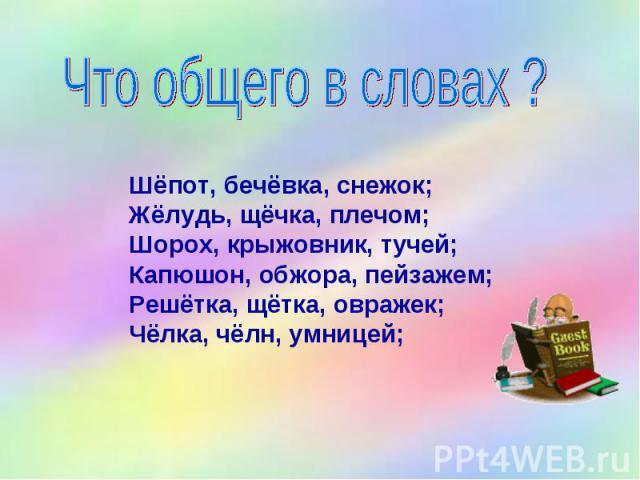 Что общего в словах ? Шёпот, бечёвка, снежок; Жёлудь, щёчка, плечом; Шорох, крыжовник, тучей; Капюшон, обжора, пейзажем; Решётка, щётка, овражек; Чёлка, чёлн, умницей;