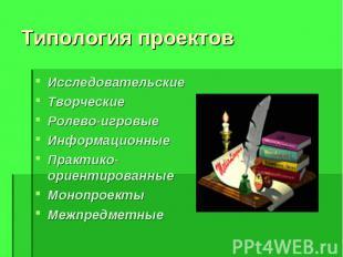 Типология проектов Исследовательские Творческие Ролево-игровые Информационные Пр