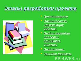 Этапы разработки проекта Целеполагание Планирование, организация работы Выбор ме