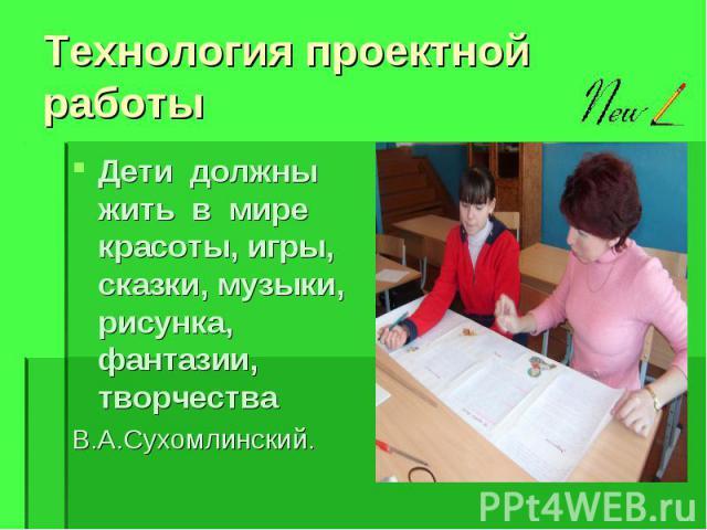 Технология проектной работы Дети должны жить в мире красоты, игры, сказки, музыки, рисунка, фантазии, творчества В.А.Сухомлинский.