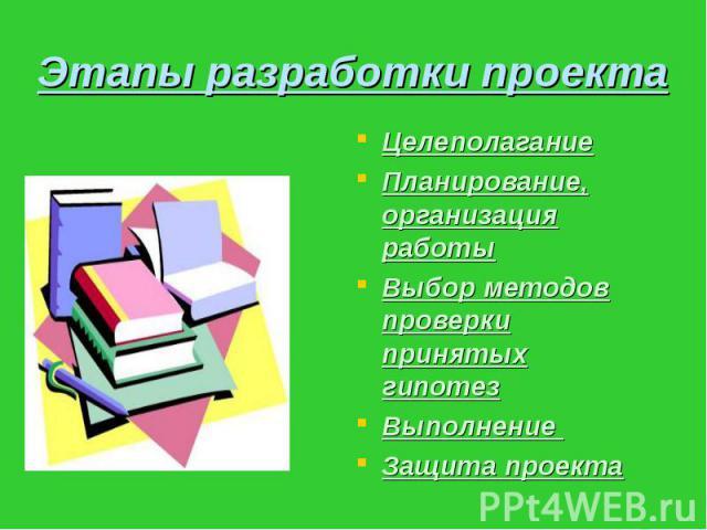 Этапы разработки проекта Целеполагание Планирование, организация работы Выбор методов проверки принятых гипотез Выполнение Защита проекта