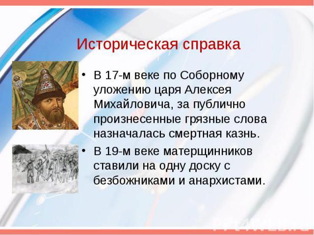 Историческая справка В 17-м веке по Соборному уложению царя Алексея Михайловича, за публично произнесенные грязные слова назначалась смертная казнь. В 19-м веке матерщинников ставили на одну доску с безбожниками и анархистами.