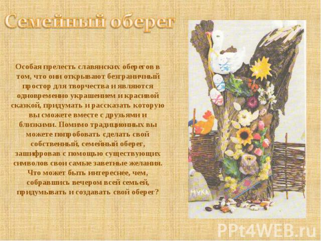 Семейный оберег Особая прелесть славянских оберегов в том, что они открывают безграничный простор для творчества и являются одновременно украшением и красивой сказкой, придумать и рассказать которую вы сможете вместе с друзьями и близкими. Помимо тр…