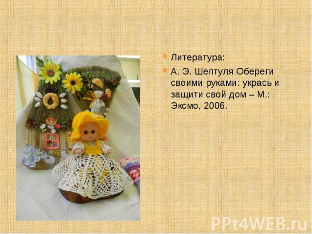 Литература: А. Э. Шептуля Обереги своими руками: укрась и защити свой дом – М.: Эксмо, 2006.