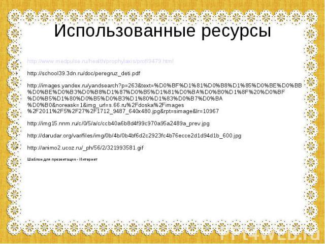 Использованные ресурсы http://www.medpulse.ru/health/prophylaxis/prof/9479.html http://school39.3dn.ru/doc/peregruz_deti.pdf http://images.yandex.ru/yandsearch?p=263&text=%D0%BF%D1%81%D0%B8%D1%85%D0%BE%D0%BB%D0%BE%D0%B3%D0%B8%D1%87%D0%B5%D1%81%D0%BA…