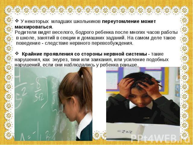 У некоторых младших школьников переутомление может маскироваться. Родители видят веселого, бодрого ребенка после многих часов работы в школе, занятий в секции и домашних заданий. На самом деле такое поведение - следствие нервного перевозбуждения. Кр…