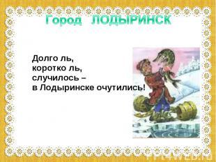 Город ЛОДЫРИНСК Долго ль, коротко ль, случилось – в Лодыринске очутились!