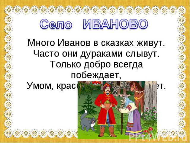 Село ИВАНОВО Много Иванов в сказках живут. Часто они дураками слывут. Только добро всегда побеждает, Умом, красотой их награждает.