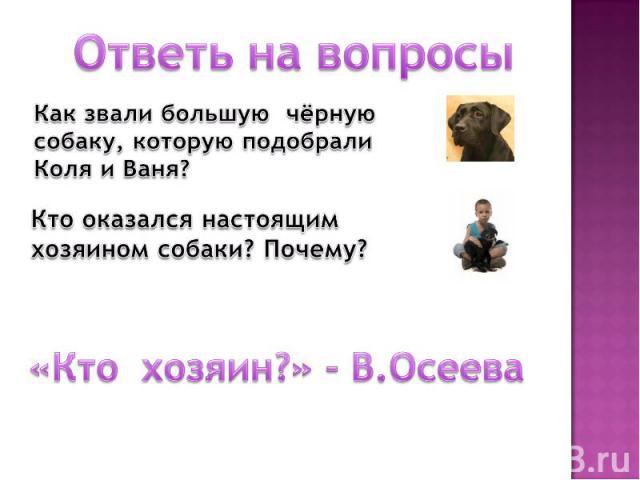 Ответь на вопросы Как звали большую чёрную собаку, которую подобрали Коля и Ваня? Кто оказался настоящим хозяином собаки? Почему? «Кто хозяин?» - В.Осеева
