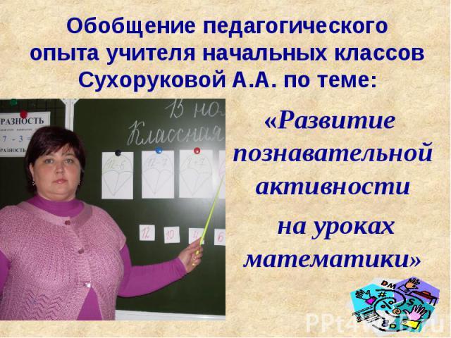 Обобщение педагогического опыта учителя начальных классов Сухоруковой А.А. по теме: «Развитие познавательной активности на уроках математики»