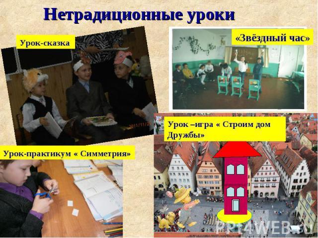 Нетрадиционные уроки Урок-сказка «Звёздный час» Урок-практикум « Симметрия» Урок –игра « Строим дом Дружбы»