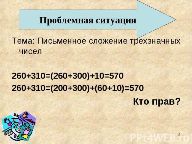 Проблемная ситуация Тема: Письменное сложение трехзначных чисел 260+310=(260+300)+10=570 260+310=(200+300)+(60+10)=570 Кто прав?