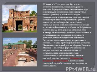 22 июня в 3:15 по крепости был открыт артиллерийский огонь, заставший гарнизон в