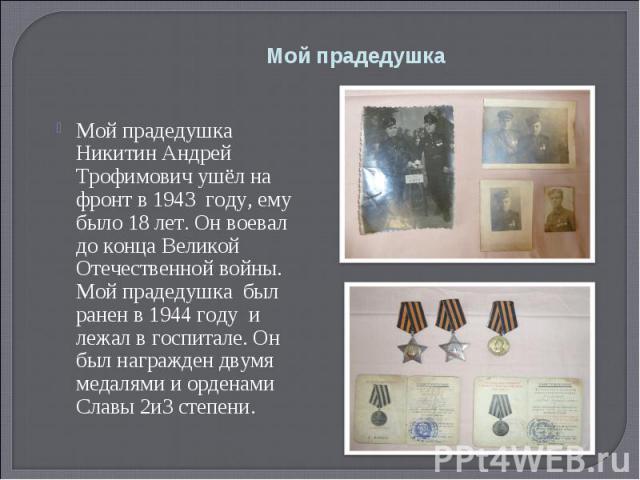 Мой прадедушка Мой прадедушка Никитин Андрей Трофимович ушёл на фронт в 1943 году, ему было 18 лет. Он воевал до конца Великой Отечественной войны. Мой прадедушка был ранен в 1944 году и лежал в госпитале. Он был награжден двумя медалями и орденами …