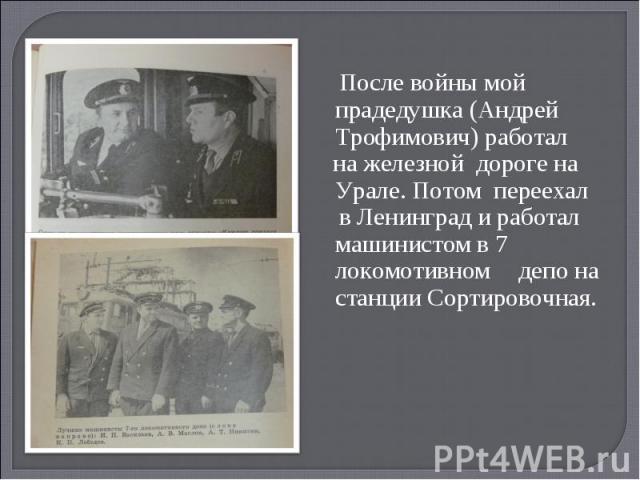 После войны мой прадедушка (Андрей Трофимович) работал на железной дороге на Урале. Потом переехал в Ленинград и работал машинистом в 7 локомотивном депо на станции Сортировочная.