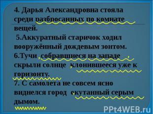 4. Дарья Александровна стояла среди разбросанных по комнате вещей. 5.Аккуратный