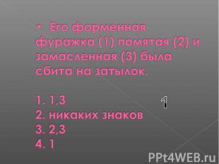 Его форменная фуражка (1) помятая (2) и замасленная (3) была сбита на затылок. 1