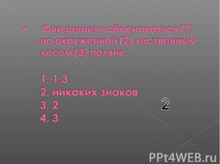 Они решили обосноваться (1) на окруженной (2) лиственным лесом (3) поляне. 1. 1,