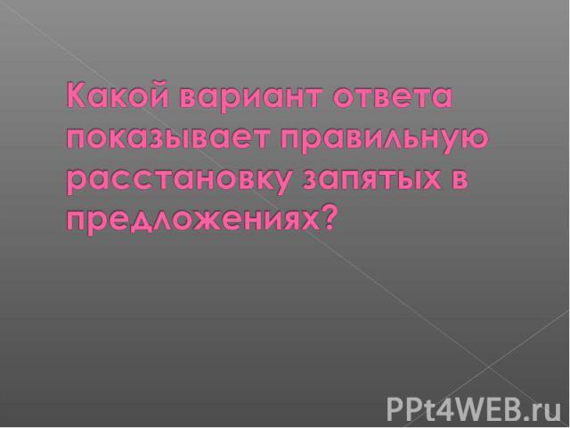 Какой вариант ответа показывает правильную расстановку запятых в предложениях?