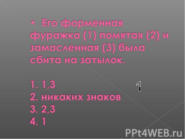 Его форменная фуражка (1) помятая (2) и замасленная (3) была сбита на затылок. 1. 1,3 2. никаких знаков 3. 2,3 4. 1