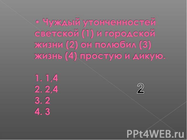 Чуждый утонченностей светской (1) и городской жизни (2) он полюбил (3) жизнь (4) простую и дикую. 1. 1,4 2. 2,4 3. 2 4. 3