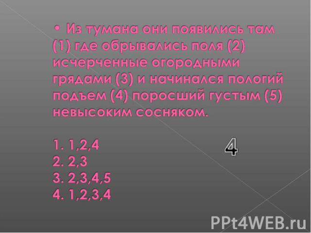 Из тумана они появились там (1) где обрывались поля (2) исчерченные огородными грядами (3) и начинался пологий подъем (4) поросший густым (5) невысоким сосняком. 1. 1,2,4 2. 2,3 3. 2,3,4,5 4. 1,2,3,4