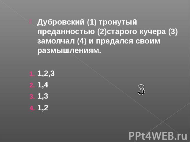 Дубровский (1) тронутый преданностью (2)старого кучера (3) замолчал (4) и предался своим размышлениям. 1,2,3 1,4 1,3 1,2