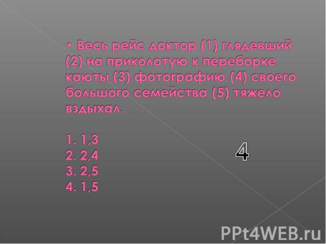 Весь рейс доктор (1) глядевший (2) на приколотую к переборке каюты (3) фотографию (4) своего большого семейства (5) тяжело вздыхал. 1. 1,3 2. 2,4 3. 2,5 4. 1,5