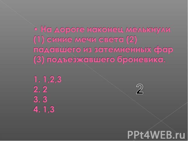 На дороге наконец мелькнули (1) синие мечи света (2) падавшего из затемненных фар (3) подъезжавшего броневика. 1. 1,2,3 2. 2 3. 3 4. 1,3