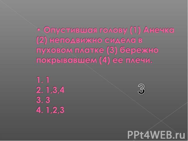Опустившая голову (1) Анечка (2) неподвижно сидела в пуховом платке (3) бережно покрывавшем (4) ее плечи. 1. 1 2. 1,3,4 3. 3 4. 1,2,3