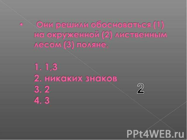 Они решили обосноваться (1) на окруженной (2) лиственным лесом (3) поляне. 1. 1,3 2. никаких знаков 3. 2 4. 3