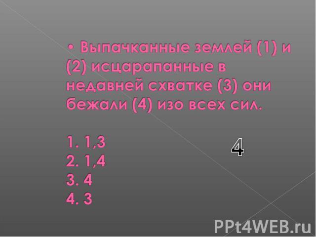 Выпачканные землей (1) и (2) исцарапанные в недавней схватке (3) они бежали (4) изо всех сил. 1. 1,3 2. 1,4 3. 4 4. 3
