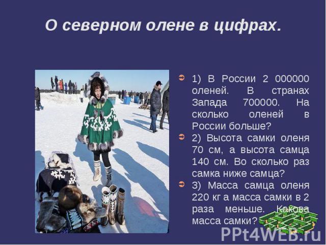 О северном олене в цифрах.1) В России 2 000000 оленей. В странах Запада 700000. На сколько оленей в России больше? 2) Высота самки оленя 70 см, а высота самца 140 см. Во сколько раз самка ниже самца? 3) Масса самца оленя 220 кг а масса самки в 2 раз…