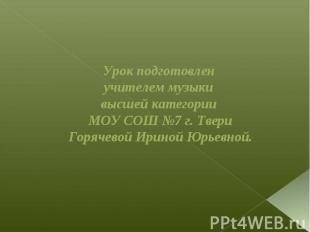 Урок подготовлен учителем музыки высшей категории МОУ СОШ №7 г. Твери Горячевой