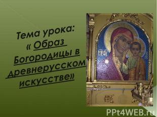 Тема урока: « Образ Богородицы в древнерусском искусстве»