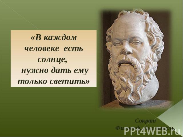 «В каждом человеке есть солнце, нужно дать ему только светить» Сократ Философ, мыслитель.